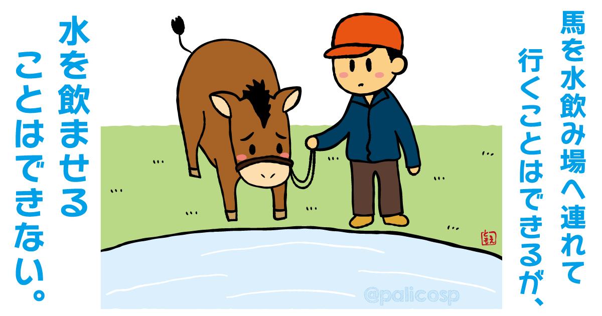 馬を水場に連れて行くことはできても、馬に水を飲ませることはできない